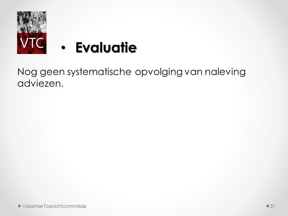 Nog geen systematische opvolging van naleving adviezen. Vlaamse Toezichtcommissie31 Evaluatie Evaluatie