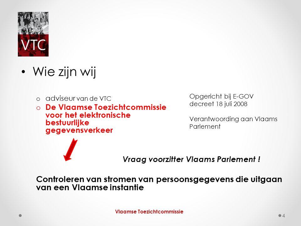 Wie zijn wij o adviseur van de VTC o De Vlaamse Toezichtcommissie voor het elektronische bestuurlijke gegevensverkeer Vraag voorzitter Vlaams Parlement .