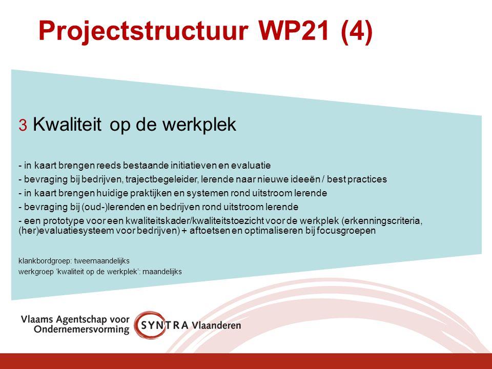Projectstructuur WP21 (4) 3 Kwaliteit op de werkplek - in kaart brengen reeds bestaande initiatieven en evaluatie - bevraging bij bedrijven, trajectbegeleider, lerende naar nieuwe ideeën / best practices - in kaart brengen huidige praktijken en systemen rond uitstroom lerende - bevraging bij (oud-)lerenden en bedrijven rond uitstroom lerende - een prototype voor een kwaliteitskader/kwaliteitstoezicht voor de werkplek (erkenningscriteria, (her)evaluatiesysteem voor bedrijven) + aftoetsen en optimaliseren bij focusgroepen klankbordgroep: tweemaandelijks werkgroep 'kwaliteit op de werkplek': maandelijks