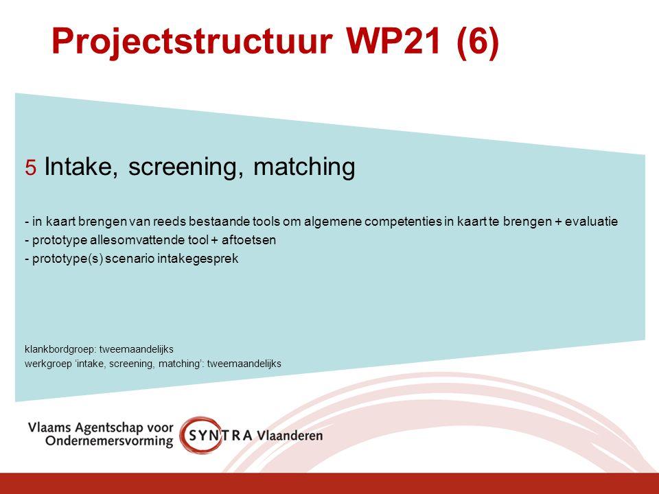 Projectstructuur WP21 (6) 5 Intake, screening, matching - in kaart brengen van reeds bestaande tools om algemene competenties in kaart te brengen + evaluatie - prototype allesomvattende tool + aftoetsen - prototype(s) scenario intakegesprek klankbordgroep: tweemaandelijks werkgroep 'intake, screening, matching': tweemaandelijks