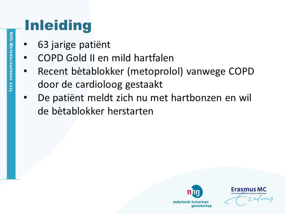 Inleiding 63 jarige patiënt COPD Gold II en mild hartfalen Recent bètablokker (metoprolol) vanwege COPD door de cardioloog gestaakt De patiënt meldt z