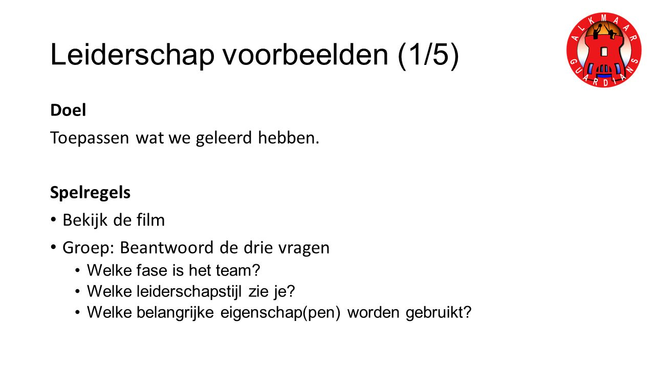 Leiderschap voorbeelden (1/5) Doel Toepassen wat we geleerd hebben. Spelregels Bekijk de film Groep: Beantwoord de drie vragen Welke fase is het team?