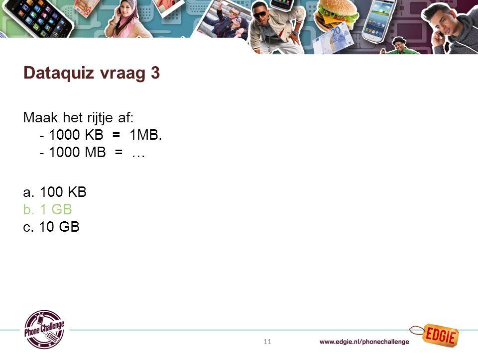 11 Maak het rijtje af: - 1000 KB = 1MB. - 1000 MB = … a. 100 KB b. 1 GB c. 10 GB Dataquiz vraag 3