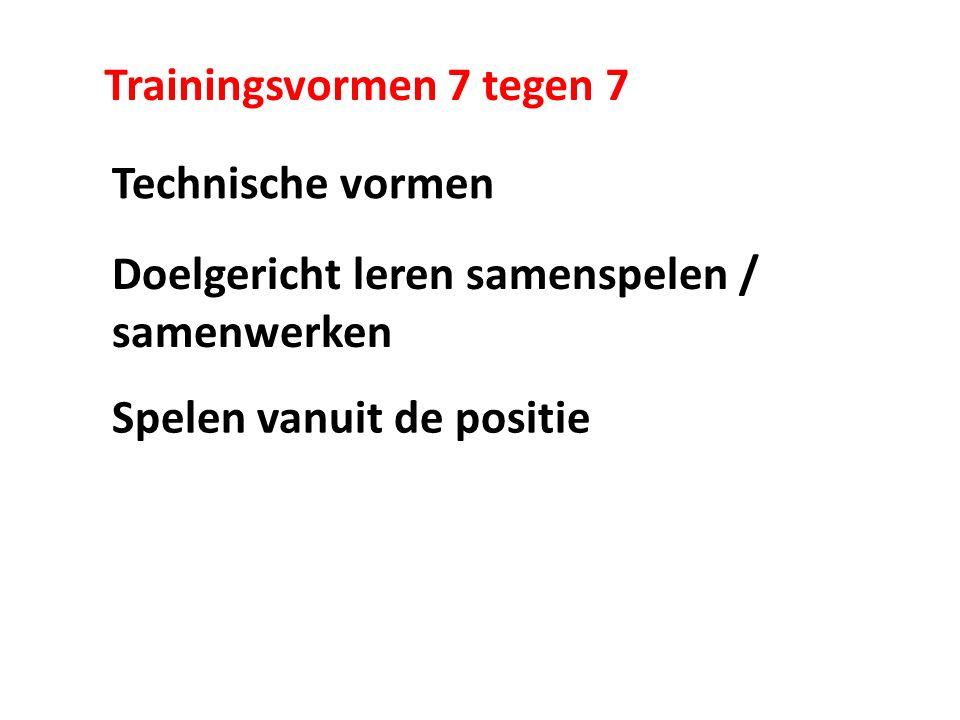 Trainingsvormen 7 tegen 7 Technische vormen Doelgericht leren samenspelen / samenwerken Spelen vanuit de positie