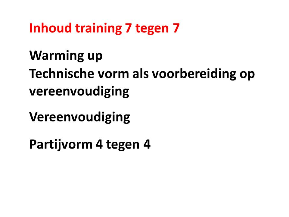 Inhoud training 7 tegen 7 Warming up Technische vorm als voorbereiding op vereenvoudiging Vereenvoudiging Partijvorm 4 tegen 4