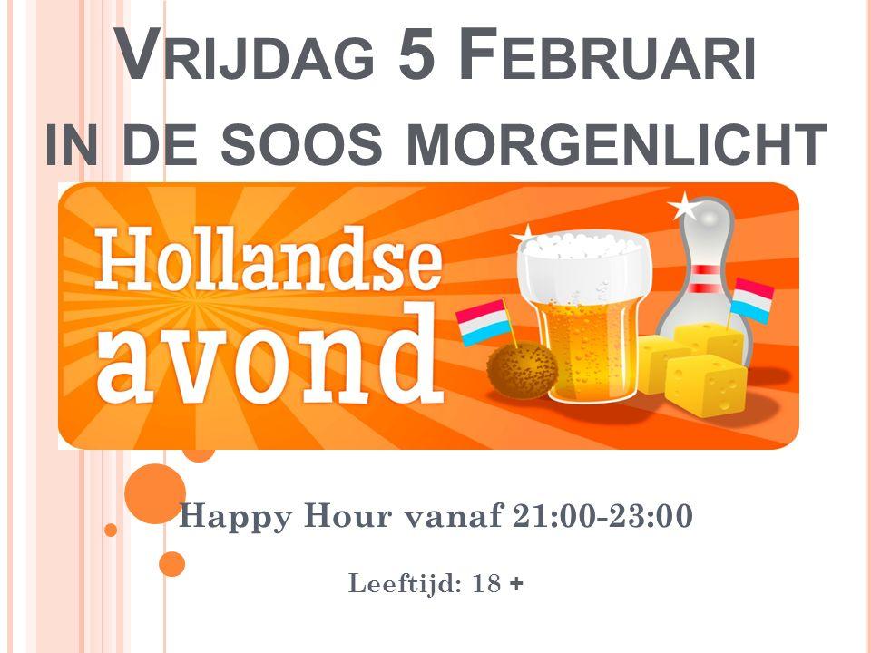 V RIJDAG 5 F EBRUARI IN DE SOOS MORGENLICHT Happy Hour vanaf 21:00-23:00 Leeftijd: 18 +