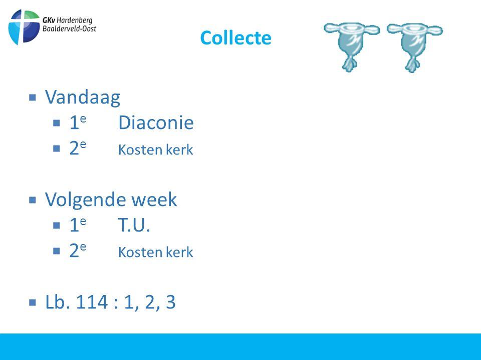 Collecte  Vandaag  1 e Diaconie  2 e Kosten kerk  Volgende week  1 e T.U.