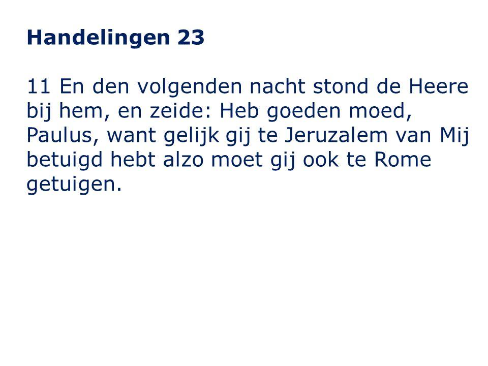 Handelingen 23 11 En den volgenden nacht stond de Heere bij hem, en zeide: Heb goeden moed, Paulus, want gelijk gij te Jeruzalem van Mij betuigd hebt alzo moet gij ook te Rome getuigen.
