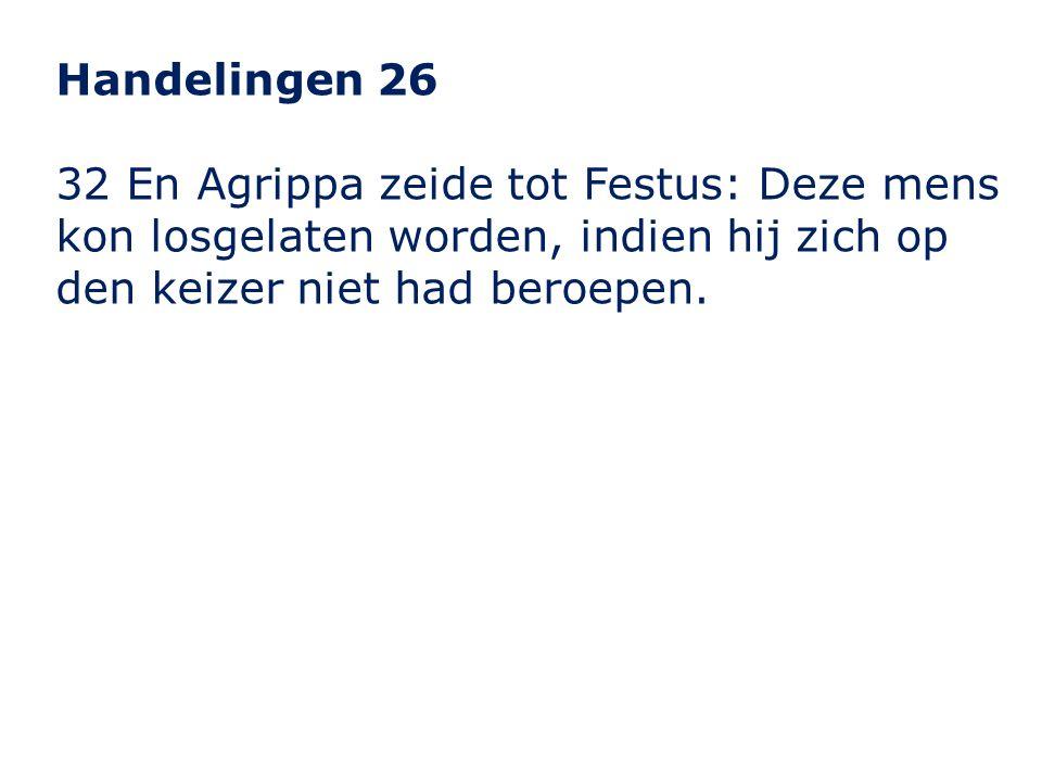 Handelingen 26 32 En Agrippa zeide tot Festus: Deze mens kon losgelaten worden, indien hij zich op den keizer niet had beroepen.