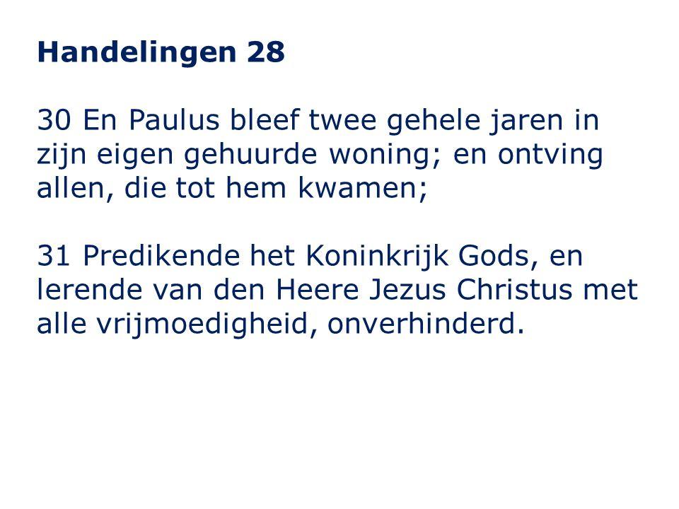 Handelingen 28 30 En Paulus bleef twee gehele jaren in zijn eigen gehuurde woning; en ontving allen, die tot hem kwamen; 31 Predikende het Koninkrijk Gods, en lerende van den Heere Jezus Christus met alle vrijmoedigheid, onverhinderd.