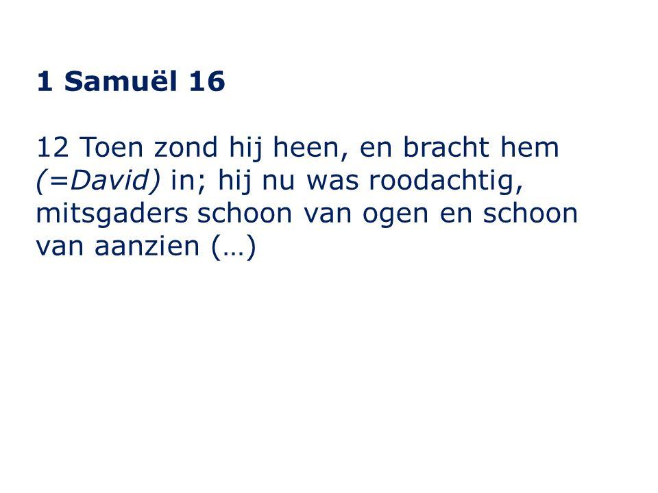 1 Samuël 16 12 Toen zond hij heen, en bracht hem (=David) in; hij nu was roodachtig, mitsgaders schoon van ogen en schoon van aanzien (…)