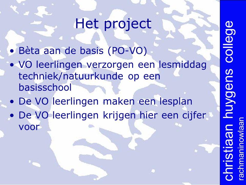 christiaan huygens college rachmaninowlaan Het project Bèta aan de basis (PO-VO) VO leerlingen verzorgen een lesmiddag techniek/natuurkunde op een basisschool De VO leerlingen maken een lesplan De VO leerlingen krijgen hier een cijfer voor