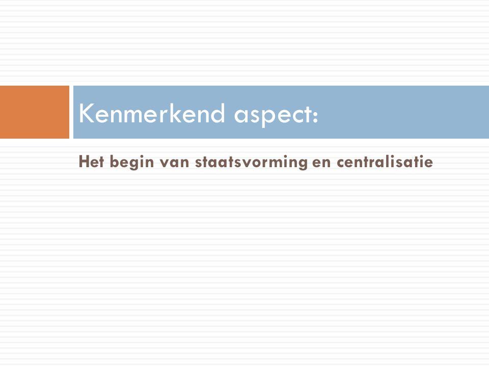 Het begin van staatsvorming en centralisatie Kenmerkend aspect:
