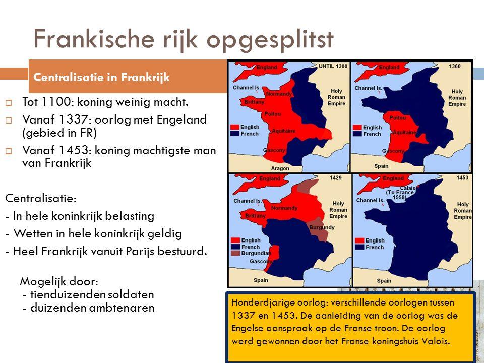 Frankische rijk opgesplitst  Tot 1100: koning weinig macht.  Vanaf 1337: oorlog met Engeland (gebied in FR)  Vanaf 1453: koning machtigste man van