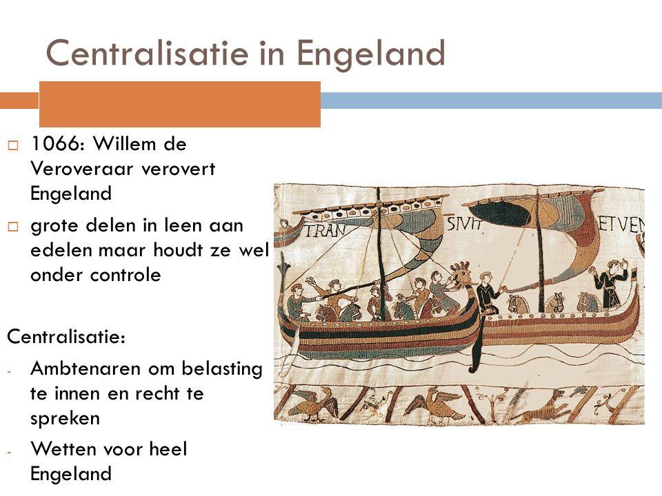 Centralisatie in Engeland  1066: Willem de Veroveraar verovert Engeland  grote delen in leen aan edelen maar houdt ze wel onder controle Centralisat