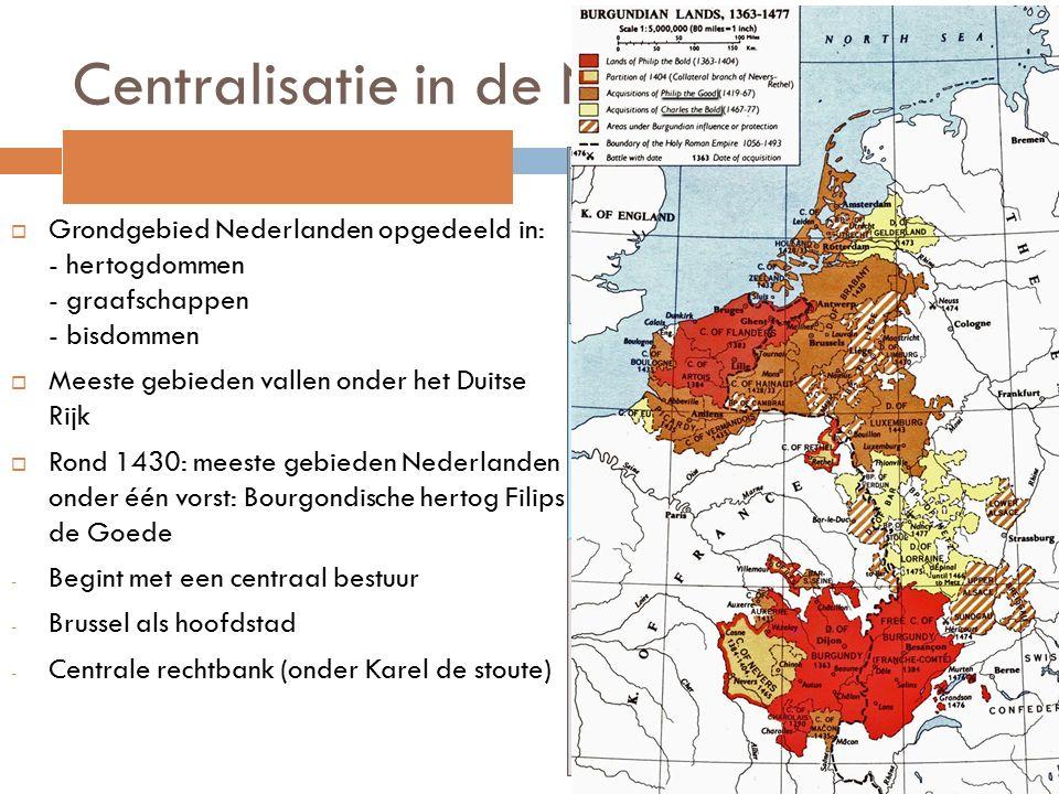 Centralisatie in de Nederlanden  Grondgebied Nederlanden opgedeeld in: - hertogdommen - graafschappen - bisdommen  Meeste gebieden vallen onder het