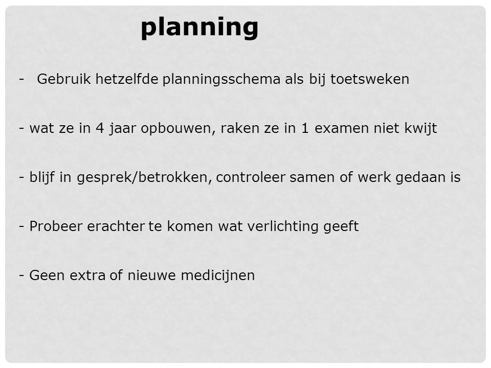 planning -Gebruik hetzelfde planningsschema als bij toetsweken - wat ze in 4 jaar opbouwen, raken ze in 1 examen niet kwijt - blijf in gesprek/betrokk