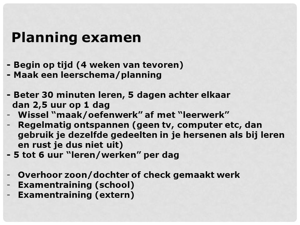 Planning examen - Begin op tijd (4 weken van tevoren) - Maak een leerschema/planning - Beter 30 minuten leren, 5 dagen achter elkaar dan 2,5 uur op 1