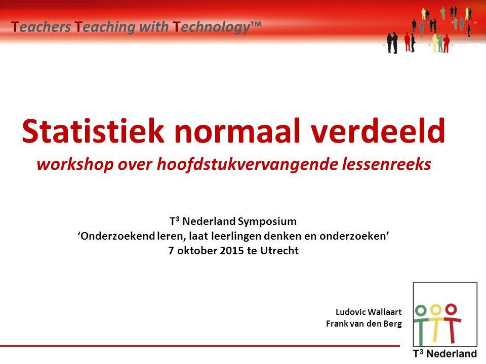 Teachers Teaching with Technology™ Ludovic Wallaart Frank van den Berg Statistiek normaal verdeeld workshop over hoofdstukvervangende lessenreeks T 3