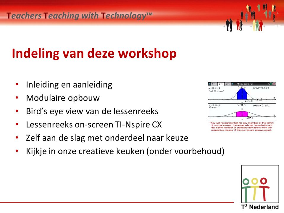 Teachers Teaching with Technology™ Indeling van deze workshop Inleiding en aanleiding Modulaire opbouw Bird's eye view van de lessenreeks Lessenreeks on-screen TI-Nspire CX Zelf aan de slag met onderdeel naar keuze Kijkje in onze creatieve keuken (onder voorbehoud)