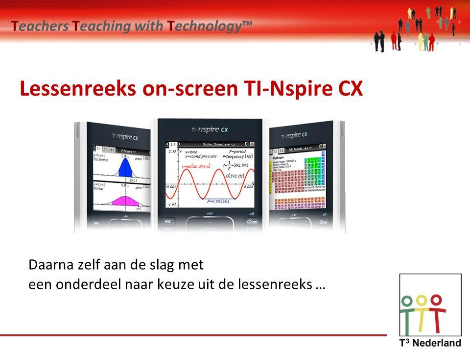 Teachers Teaching with Technology™ Lessenreeks on-screen TI-Nspire CX Daarna zelf aan de slag met een onderdeel naar keuze uit de lessenreeks …