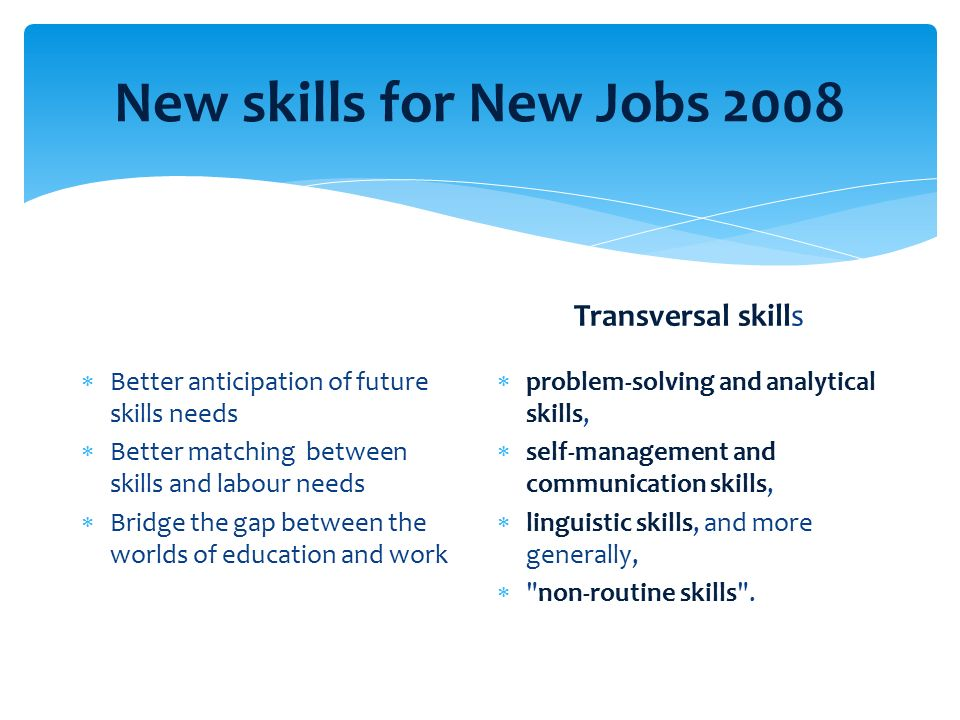 New skills for New Jobs 2008  Better anticipation of future skills needs  Better matching between skills and labour needs  Bridge the gap between the worlds of education and work Transversal skills  problem-solving and analytical skills,  self-management and communication skills,  linguistic skills, and more generally,  non-routine skills .