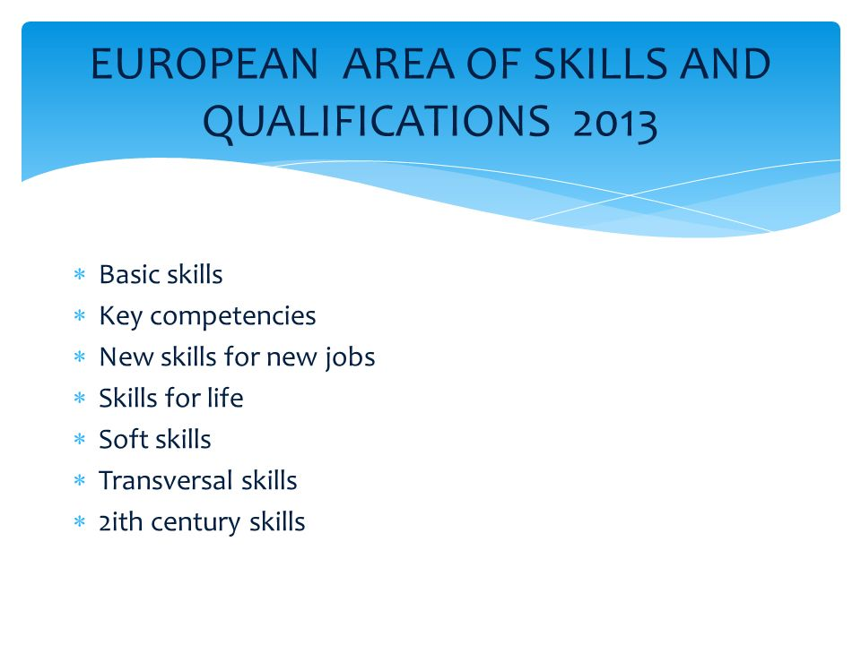 EUROPEAN AREA OF SKILLS AND QUALIFICATIONS 2013  Basic skills  Key competencies  New skills for new jobs  Skills for life  Soft skills  Transversal skills  2ith century skills