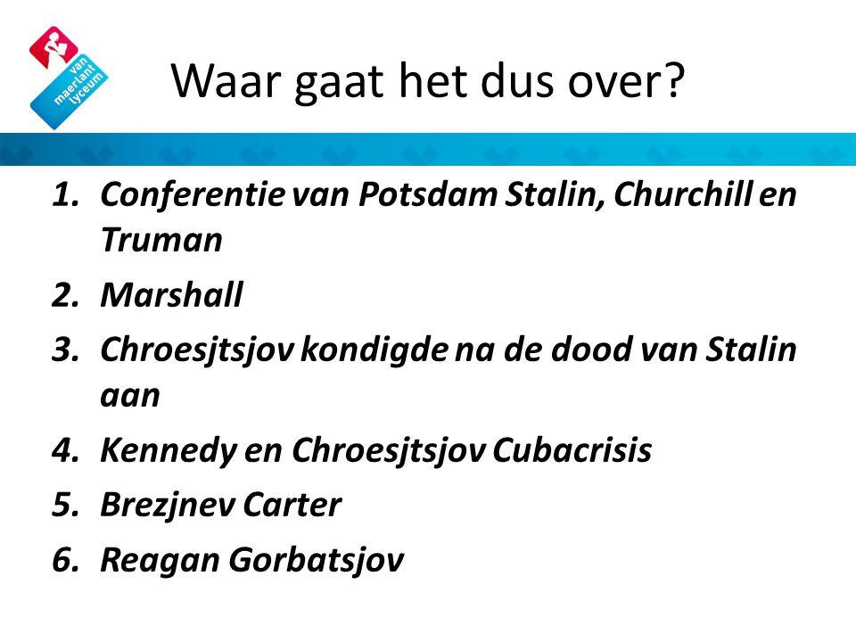 Waar gaat het dus over? 1.Conferentie van Potsdam Stalin, Churchill en Truman 2.Marshall 3.Chroesjtsjov kondigde na de dood van Stalin aan 4.Kennedy e