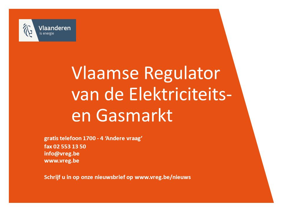 Vlaamse Regulator van de Elektriciteits- en Gasmarkt gratis telefoon 1700 - 4 'Andere vraag' fax 02 553 13 50 info@vreg.be www.vreg.be Schrijf u in op onze nieuwsbrief op www.vreg.be/nieuws