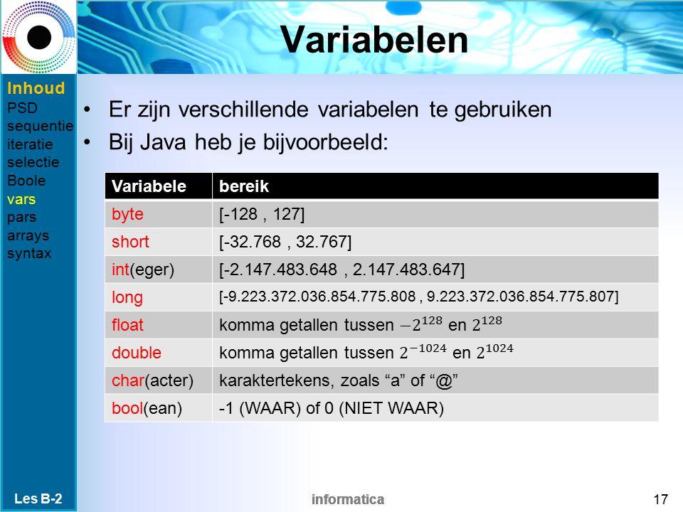 informatica Variabelen Er zijn verschillende variabelen te gebruiken Bij Java heb je bijvoorbeeld: Les B-2 17 Variabelebereik byte[-128, 127] short[-32.768, 32.767] int(eger)[-2.147.483.648, 2.147.483.647] long [-9.223.372.036.854.775.808, 9.223.372.036.854.775.807] float double char(acter)karaktertekens, zoals a of @ bool(ean)-1 (WAAR) of 0 (NIET WAAR) Inhoud PSD sequentie iteratie selectie Boole vars pars arrays syntax
