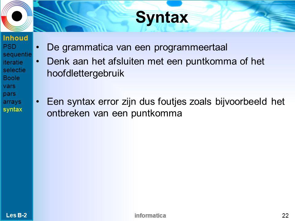 informatica Syntax De grammatica van een programmeertaal Denk aan het afsluiten met een puntkomma of het hoofdlettergebruik Een syntax error zijn dus foutjes zoals bijvoorbeeld het ontbreken van een puntkomma Les B-2 22 Inhoud PSD sequentie iteratie selectie Boole vars pars arrays syntax
