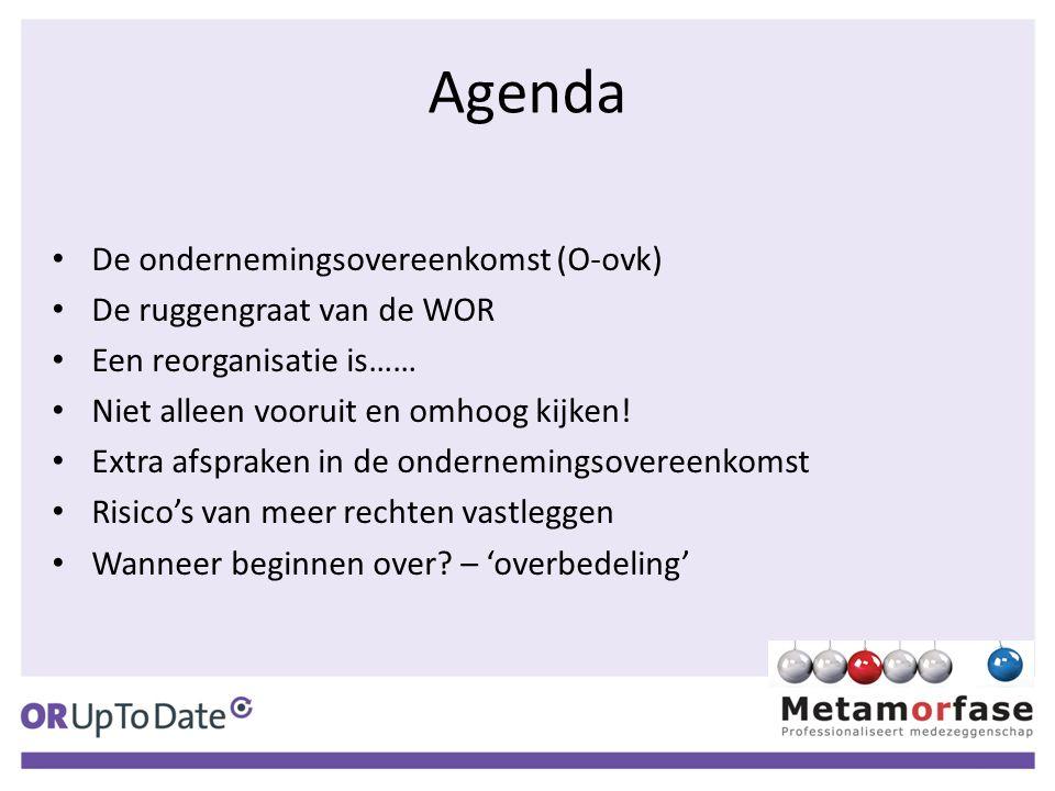Agenda De ondernemingsovereenkomst (O-ovk) De ruggengraat van de WOR Een reorganisatie is…… Niet alleen vooruit en omhoog kijken! Extra afspraken in d