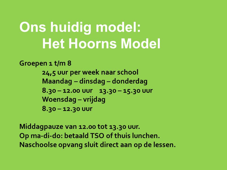 Ons huidig model: Het Hoorns Model Groepen 1 t/m 8 24,5 uur per week naar school Maandag – dinsdag – donderdag 8.30 – 12.00 uur 13.30 – 15.30 uur Woensdag – vrijdag 8.30 – 12.30 uur Middagpauze van 12.00 tot 13.30 uur.