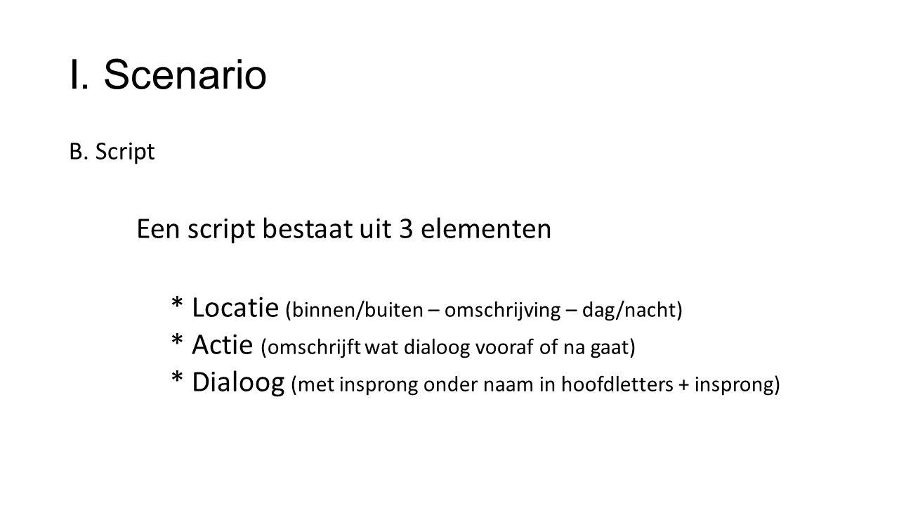 I. Scenario B. Script Een script bestaat uit 3 elementen * Locatie (binnen/buiten – omschrijving – dag/nacht) * Actie (omschrijft wat dialoog vooraf o