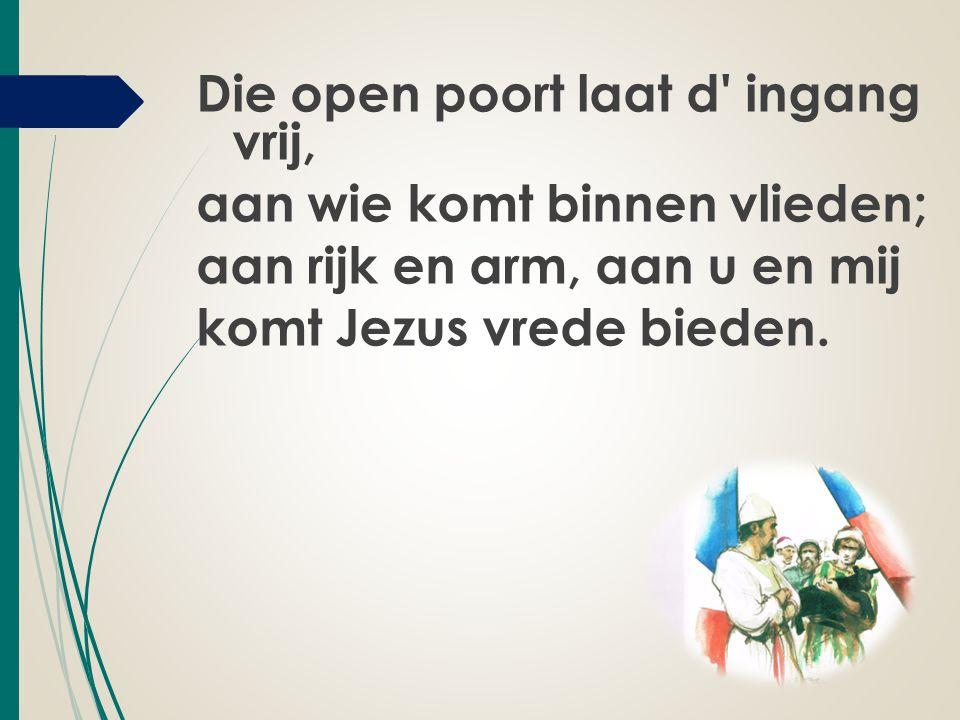 Die open poort laat d ingang vrij, aan wie komt binnen vlieden; aan rijk en arm, aan u en mij komt Jezus vrede bieden.