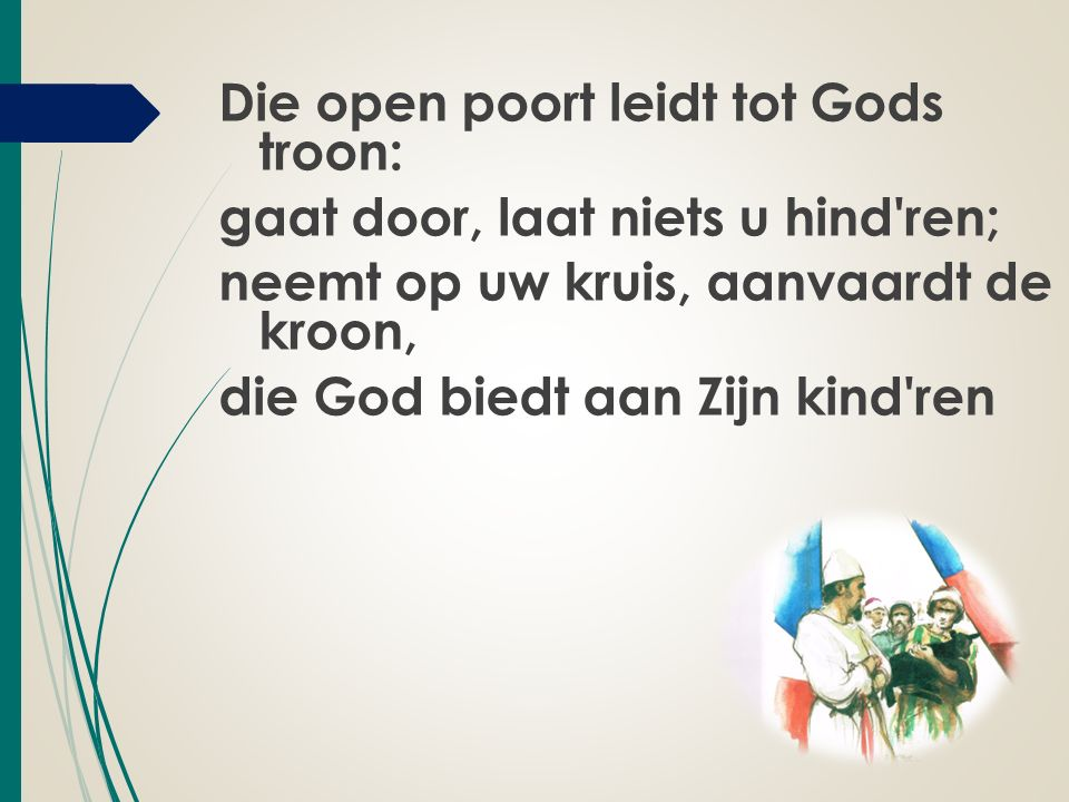 Die open poort leidt tot Gods troon: gaat door, laat niets u hind ren; neemt op uw kruis, aanvaardt de kroon, die God biedt aan Zijn kind ren