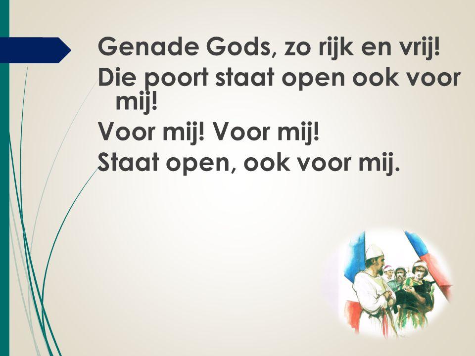 Genade Gods, zo rijk en vrij. Die poort staat open ook voor mij.