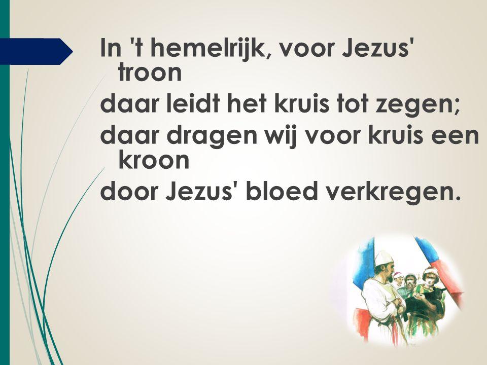In t hemelrijk, voor Jezus troon daar leidt het kruis tot zegen; daar dragen wij voor kruis een kroon door Jezus bloed verkregen.