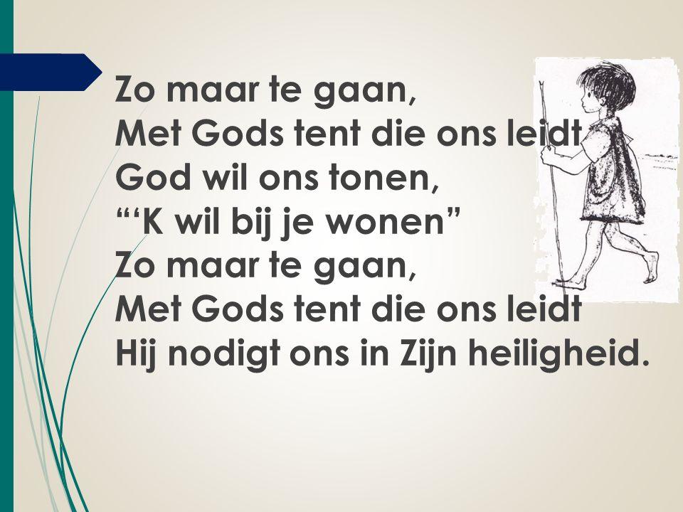 Zo maar te gaan, Met Gods tent die ons leidt God wil ons tonen, 'K wil bij je wonen Zo maar te gaan, Met Gods tent die ons leidt Hij nodigt ons in Zijn heiligheid.