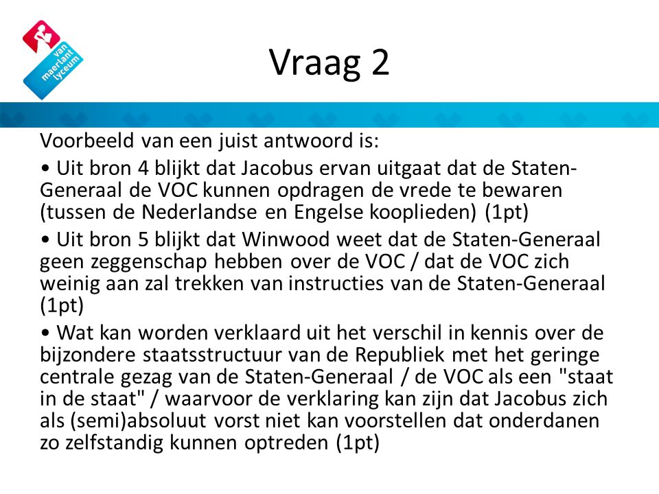 Vraag 2 Voorbeeld van een juist antwoord is: Uit bron 4 blijkt dat Jacobus ervan uitgaat dat de Staten- Generaal de VOC kunnen opdragen de vrede te bewaren (tussen de Nederlandse en Engelse kooplieden) (1pt) Uit bron 5 blijkt dat Winwood weet dat de Staten-Generaal geen zeggenschap hebben over de VOC / dat de VOC zich weinig aan zal trekken van instructies van de Staten-Generaal (1pt) Wat kan worden verklaard uit het verschil in kennis over de bijzondere staatsstructuur van de Republiek met het geringe centrale gezag van de Staten-Generaal / de VOC als een staat in de staat / waarvoor de verklaring kan zijn dat Jacobus zich als (semi)absoluut vorst niet kan voorstellen dat onderdanen zo zelfstandig kunnen optreden (1pt)