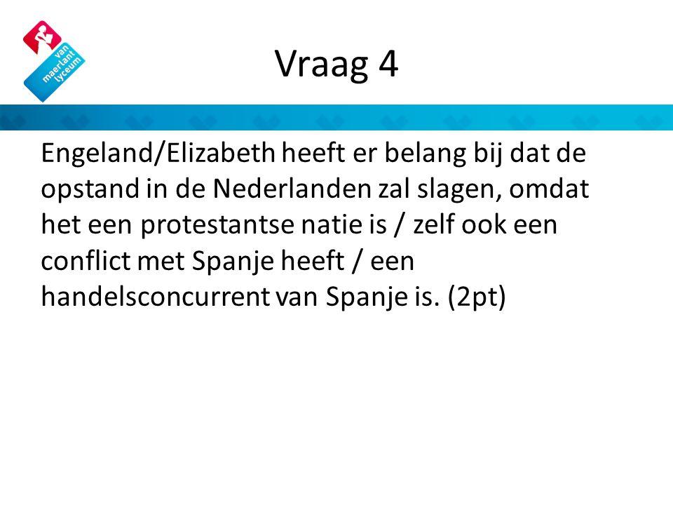 Vraag 4 Engeland/Elizabeth heeft er belang bij dat de opstand in de Nederlanden zal slagen, omdat het een protestantse natie is / zelf ook een conflict met Spanje heeft / een handelsconcurrent van Spanje is.
