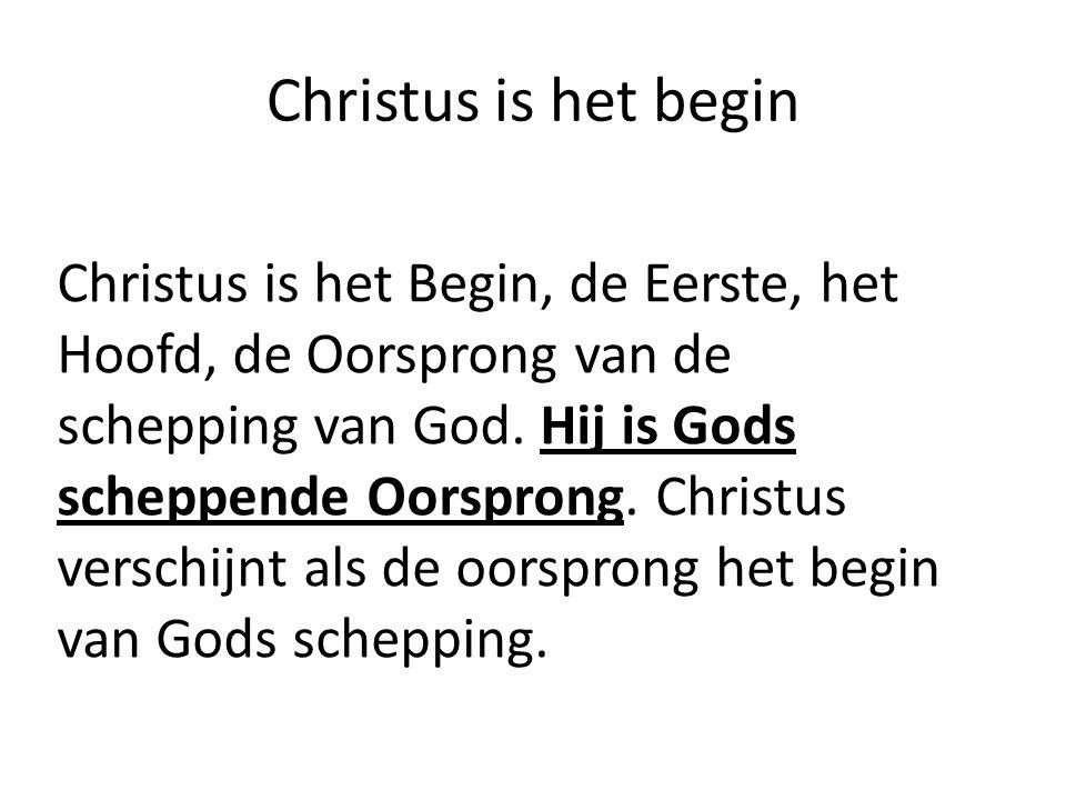 Christus is het begin Christus is het Begin, de Eerste, het Hoofd, de Oorsprong van de schepping van God. Hij is Gods scheppende Oorsprong. Christus v