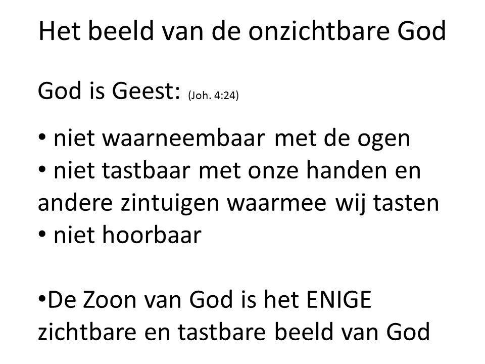 Het beeld van de onzichtbare God God is Geest: (Joh. 4:24) niet waarneembaar met de ogen niet tastbaar met onze handen en andere zintuigen waarmee wij