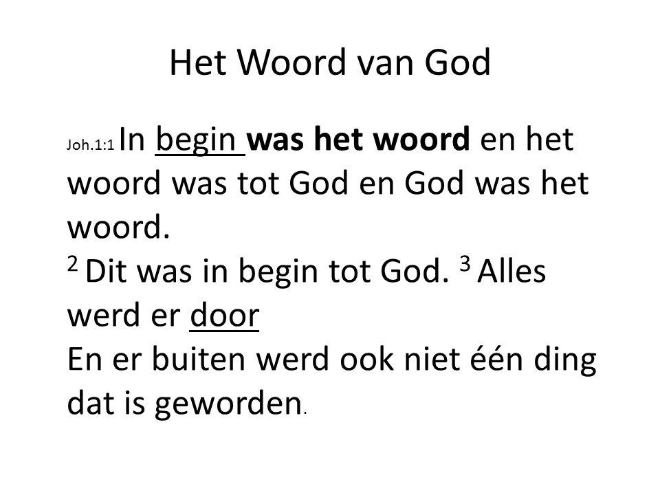 Het Woord van God Joh.1:1 In begin was het woord en het woord was tot God en God was het woord. 2 Dit was in begin tot God. 3 Alles werd er door En er