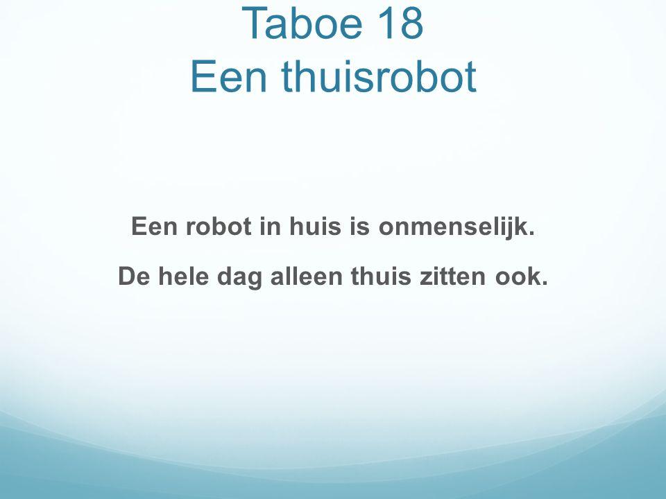 Taboe 18 Een thuisrobot Een robot in huis is onmenselijk. De hele dag alleen thuis zitten ook.