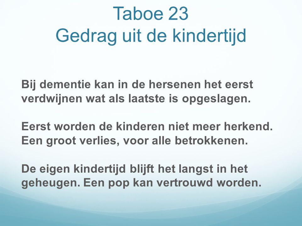 Taboe 23 Gedrag uit de kindertijd Bij dementie kan in de hersenen het eerst verdwijnen wat als laatste is opgeslagen.
