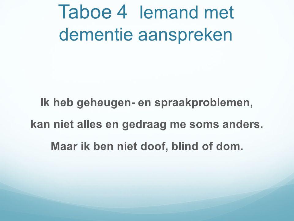 Taboe 4 Iemand met dementie aanspreken Ik heb geheugen- en spraakproblemen, kan niet alles en gedraag me soms anders.
