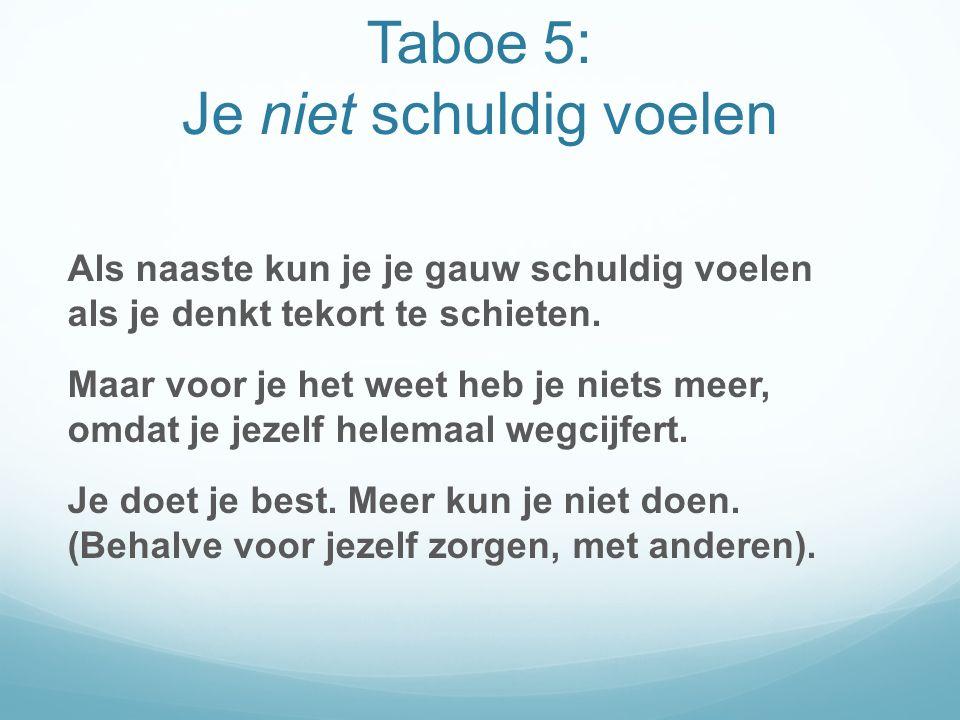 Taboe 5 : Je niet schuldig voelen Als naaste kun je je gauw schuldig voelen als je denkt tekort te schieten.