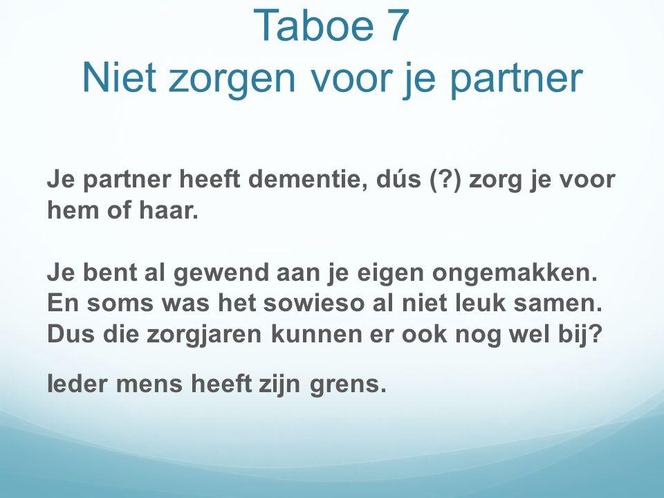 Taboe 7 Niet zorgen voor je partner Je partner heeft dementie, dús ( ) zorg je voor hem of haar.