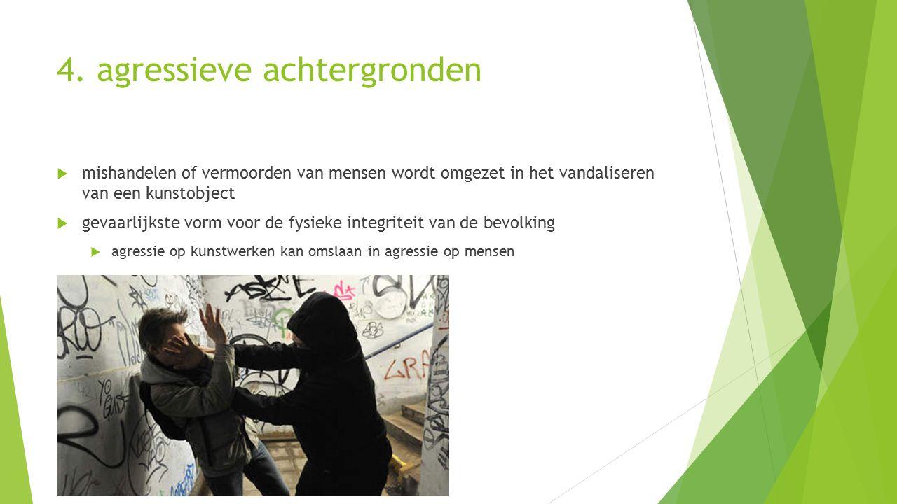 4. agressieve achtergronden  mishandelen of vermoorden van mensen wordt omgezet in het vandaliseren van een kunstobject  gevaarlijkste vorm voor de